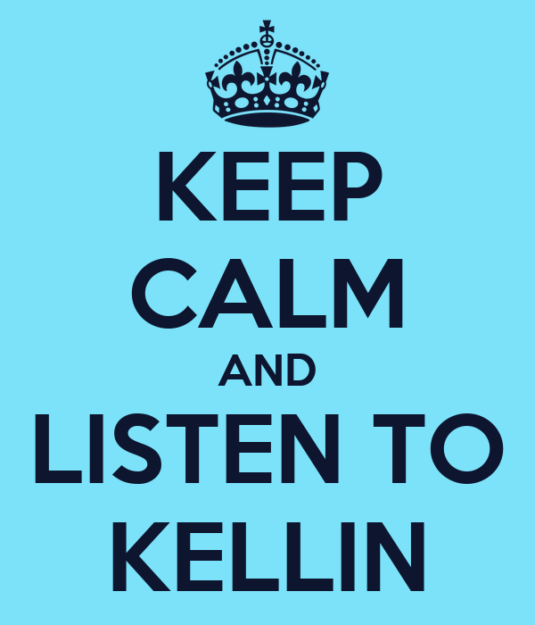 KEEP CALM AND LISTEN TO KELLIN