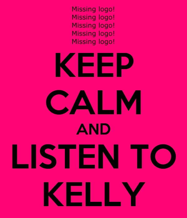 KEEP CALM AND LISTEN TO KELLY