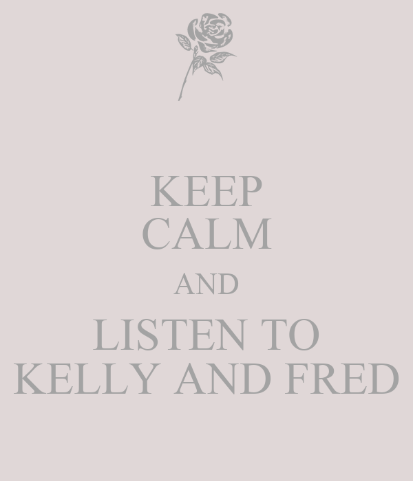 KEEP CALM AND LISTEN TO KELLY AND FRED