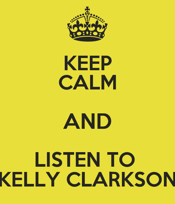 KEEP CALM AND LISTEN TO  KELLY CLARKSON