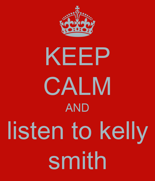KEEP CALM AND listen to kelly smith