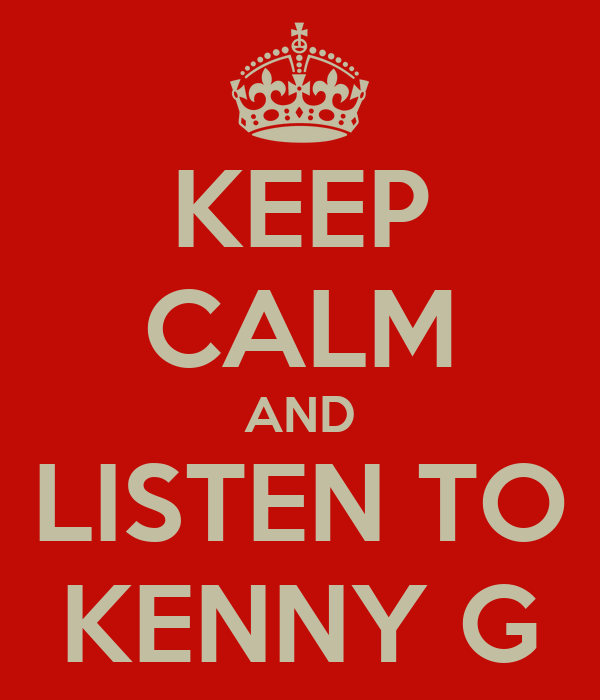 KEEP CALM AND LISTEN TO KENNY G