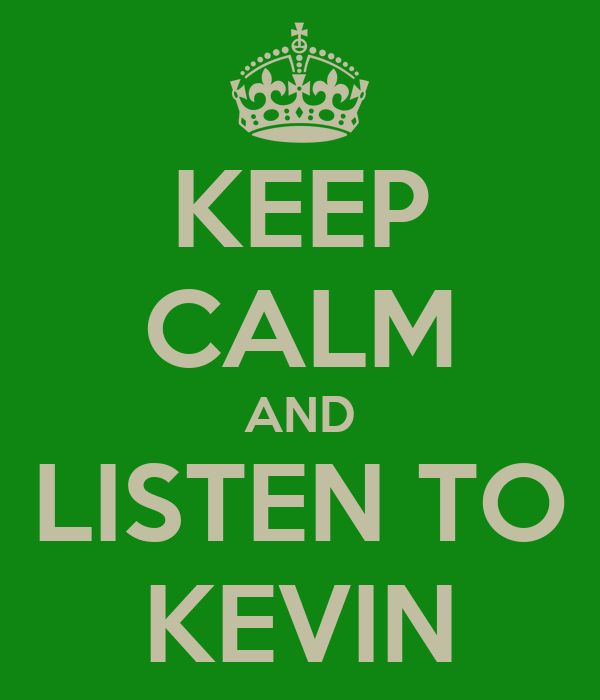 KEEP CALM AND LISTEN TO KEVIN