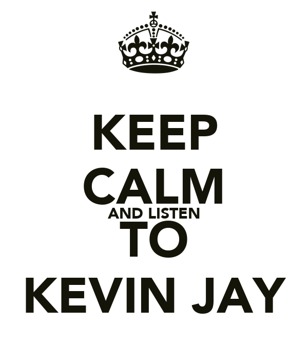 KEEP CALM AND LISTEN TO KEVIN JAY