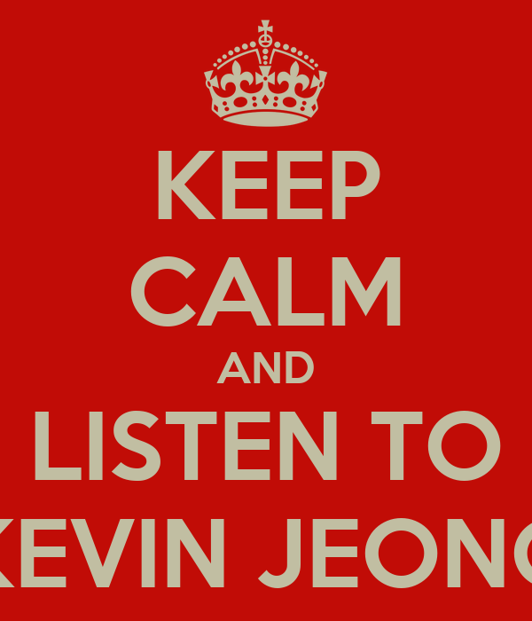 KEEP CALM AND LISTEN TO KEVIN JEONG