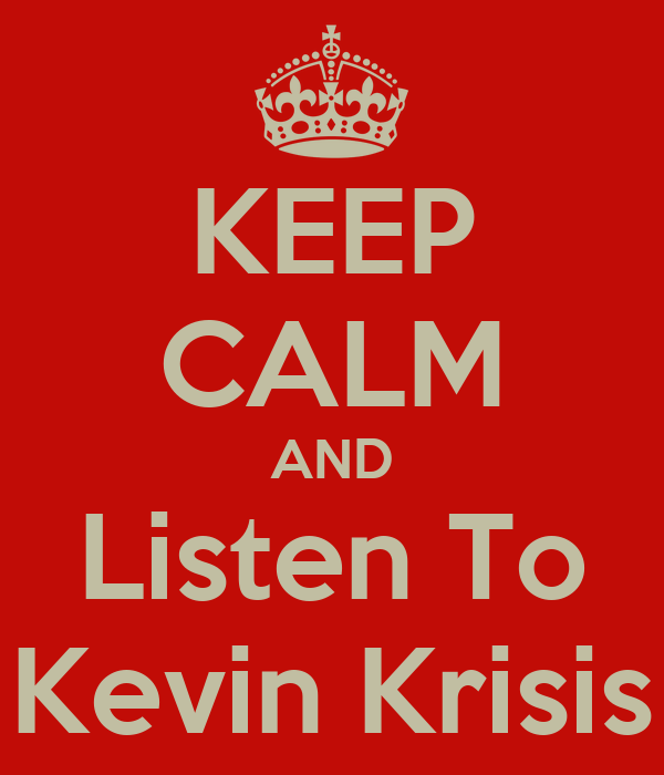 KEEP CALM AND Listen To Kevin Krisis