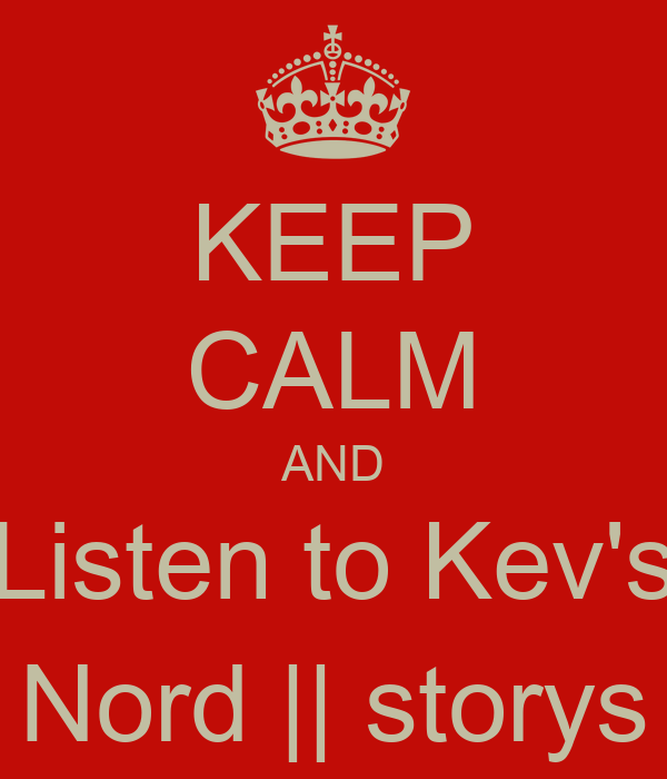 KEEP CALM AND Listen to Kev's Nord || storys