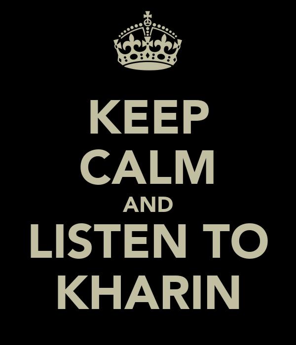 KEEP CALM AND LISTEN TO KHARIN