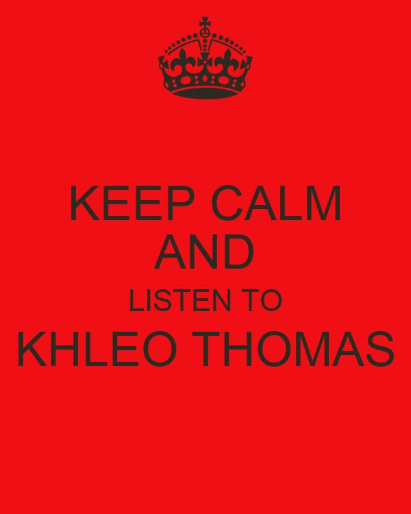 KEEP CALM AND LISTEN TO KHLEO THOMAS
