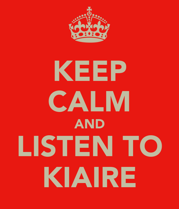 KEEP CALM AND LISTEN TO KIAIRE