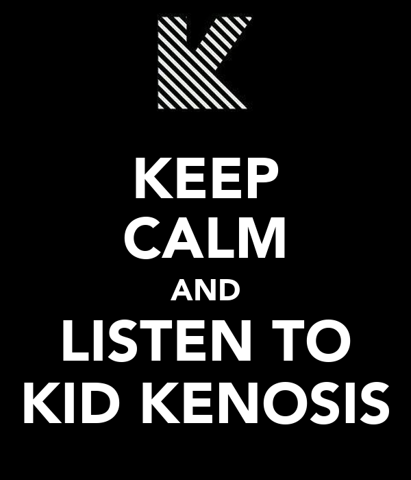 KEEP CALM AND LISTEN TO KID KENOSIS