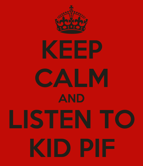 KEEP CALM AND LISTEN TO KID PIF