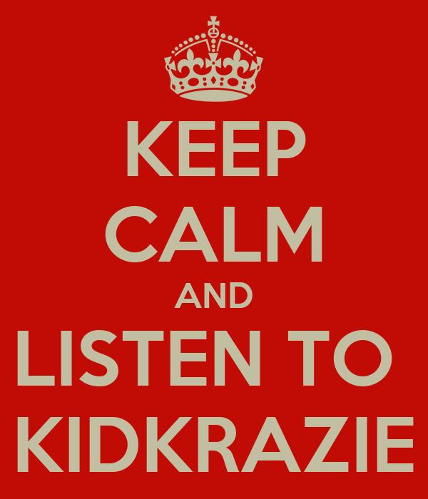 KEEP CALM AND LISTEN TO  KIDKRAZIE
