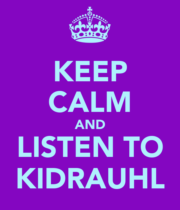 KEEP CALM AND LISTEN TO KIDRAUHL