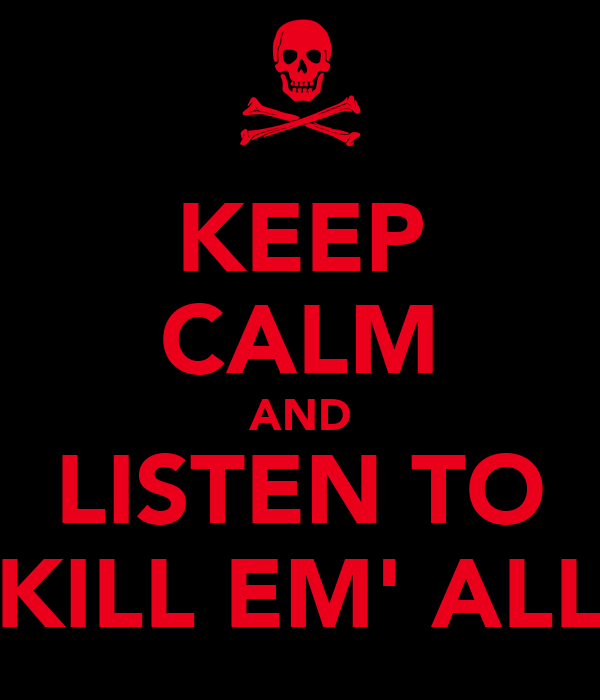 KEEP CALM AND LISTEN TO KILL EM' ALL