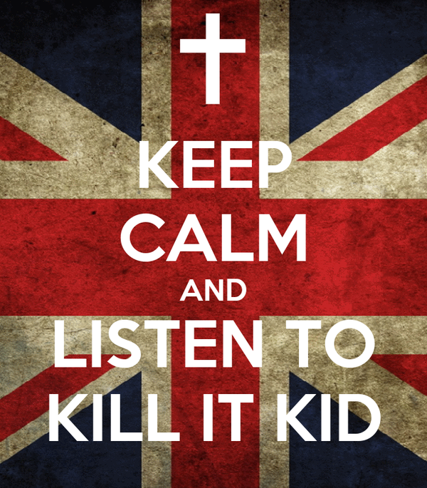 KEEP CALM AND LISTEN TO KILL IT KID