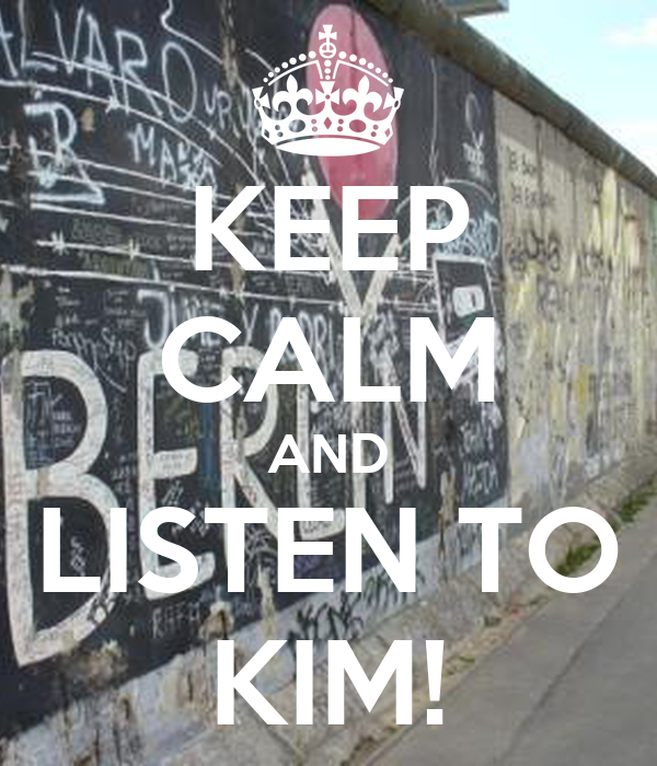 KEEP CALM AND LISTEN TO KIM!