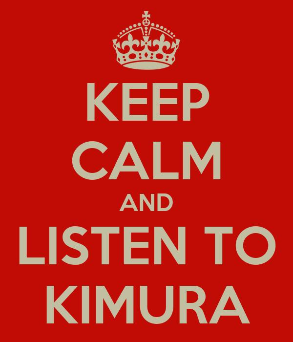 KEEP CALM AND LISTEN TO KIMURA