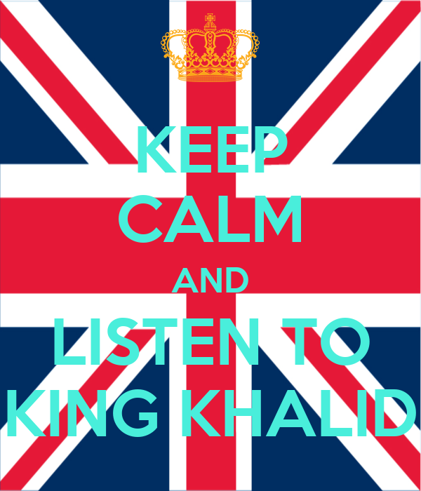 KEEP CALM AND LISTEN TO KING KHALID