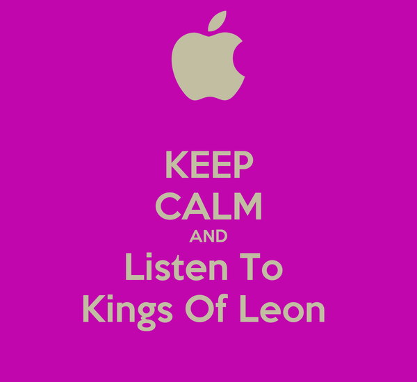 KEEP CALM AND Listen To  Kings Of Leon