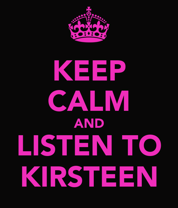 KEEP CALM AND LISTEN TO KIRSTEEN