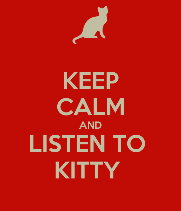 KEEP CALM AND LISTEN TO  KITTY