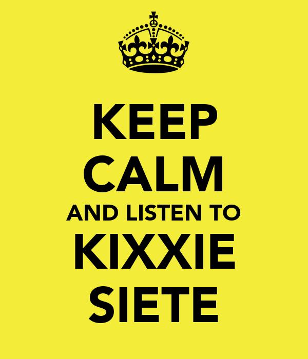 KEEP CALM AND LISTEN TO KIXXIE SIETE