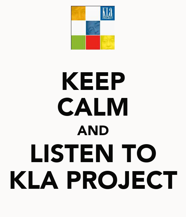 KEEP CALM AND LISTEN TO KLA PROJECT