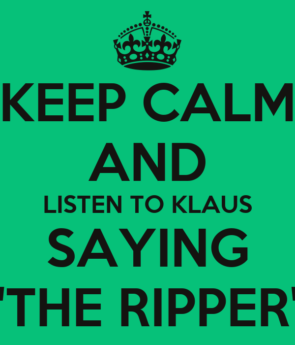 """KEEP CALM AND LISTEN TO KLAUS SAYING """"THE RIPPER"""""""