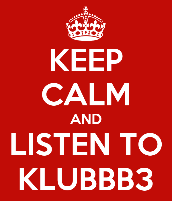 KEEP CALM AND LISTEN TO KLUBBB3