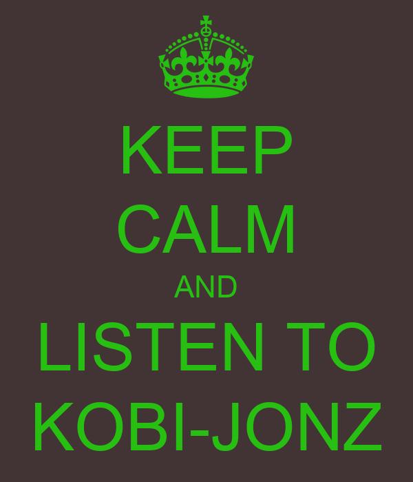 KEEP CALM AND LISTEN TO KOBI-JONZ