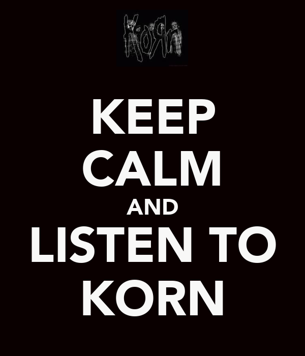 KEEP CALM AND LISTEN TO KORN