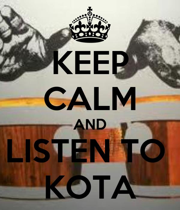 KEEP CALM AND LISTEN TO  KOTA