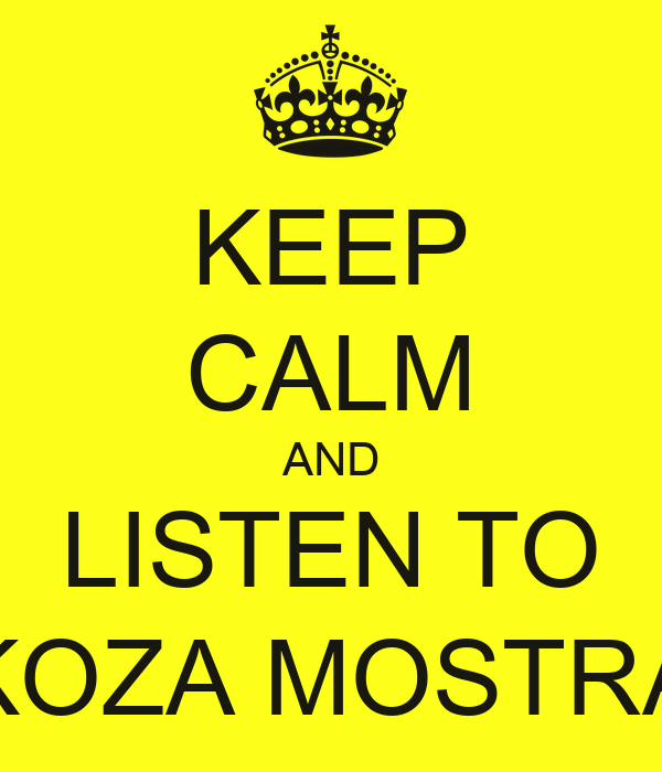 KEEP CALM AND LISTEN TO KOZA MOSTRA
