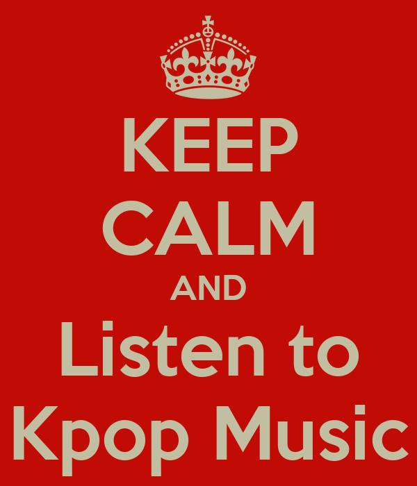 KEEP CALM AND Listen to Kpop Music