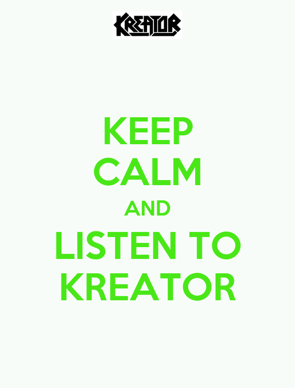 KEEP CALM AND LISTEN TO KREATOR