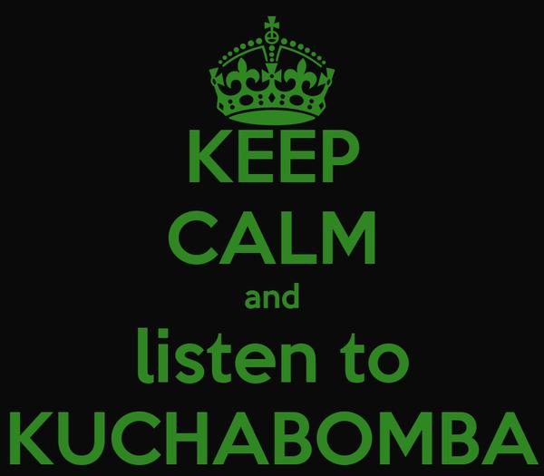 KEEP CALM and listen to KUCHABOMBA