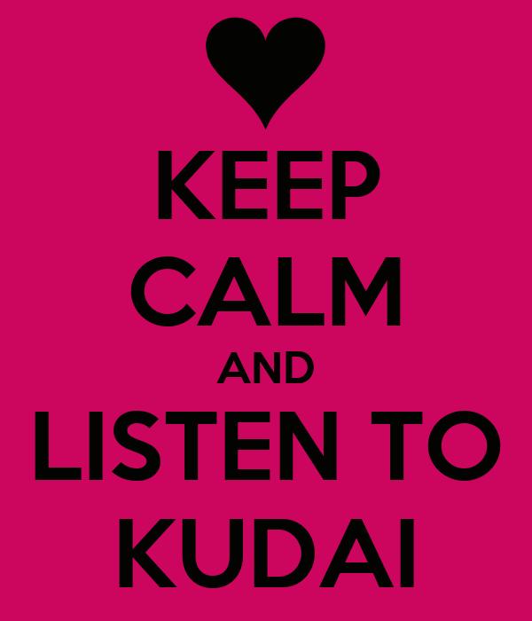 KEEP CALM AND LISTEN TO KUDAI