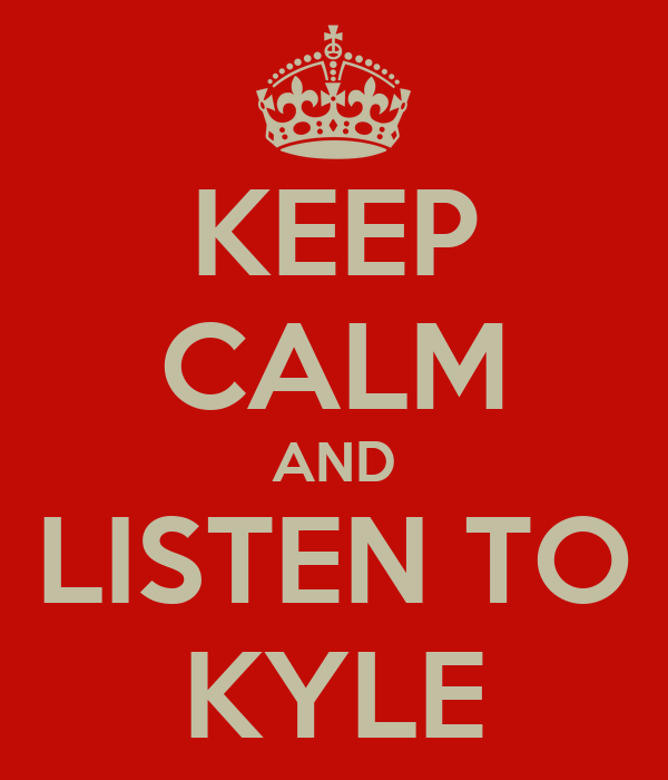 KEEP CALM AND LISTEN TO KYLE