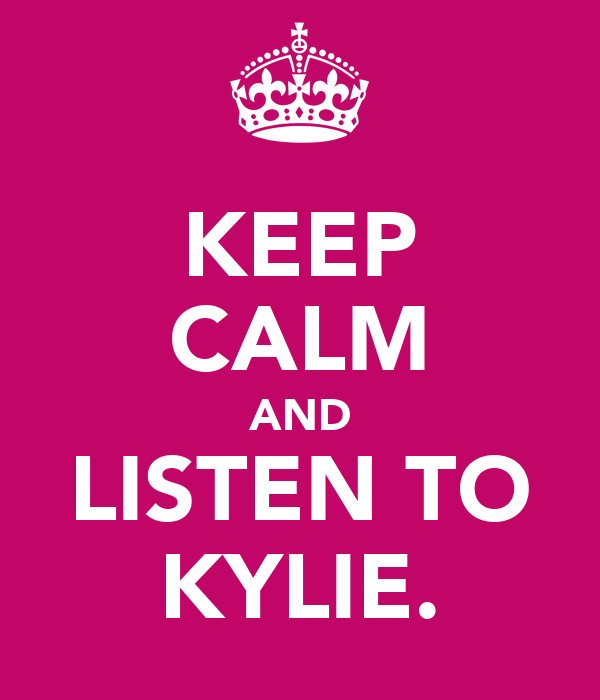 KEEP CALM AND LISTEN TO KYLIE.