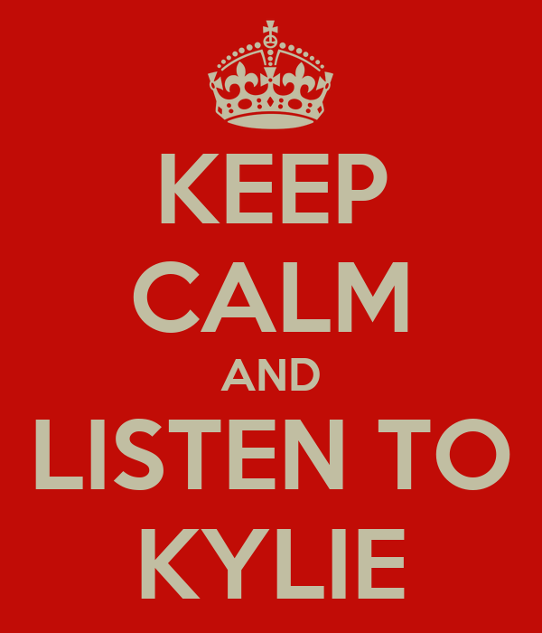 KEEP CALM AND LISTEN TO KYLIE