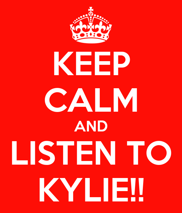KEEP CALM AND LISTEN TO KYLIE!!