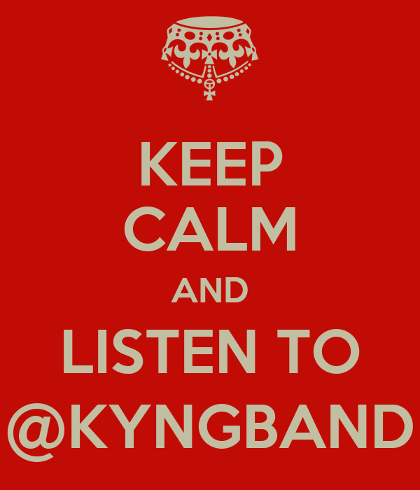 KEEP CALM AND LISTEN TO @KYNGBAND