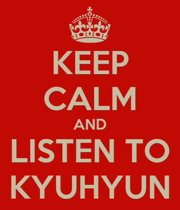 KEEP CALM AND LISTEN TO KYUHYUN