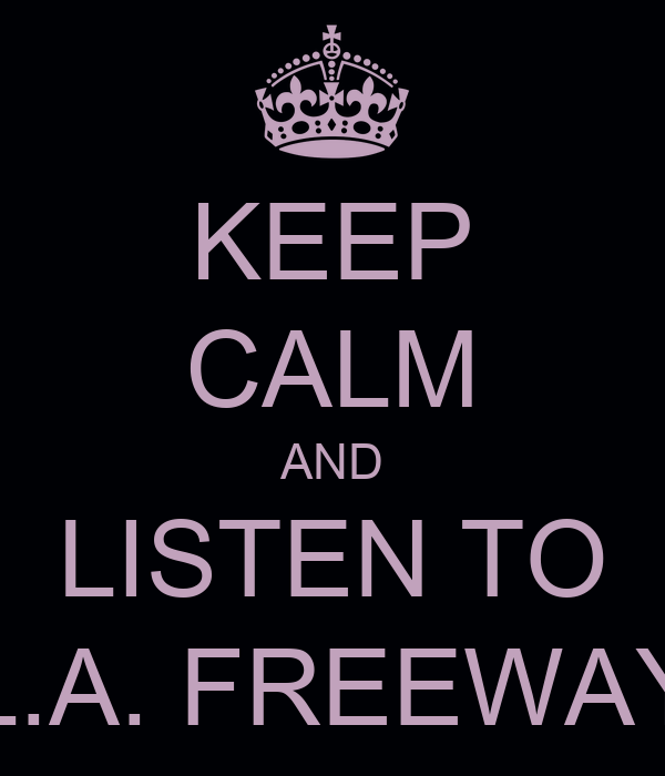 KEEP CALM AND LISTEN TO L.A. FREEWAY