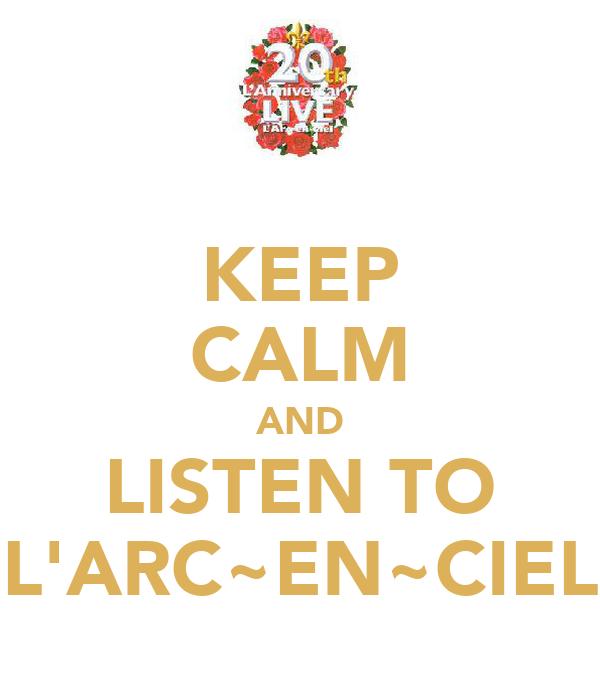 KEEP CALM AND LISTEN TO L'ARC~EN~CIEL