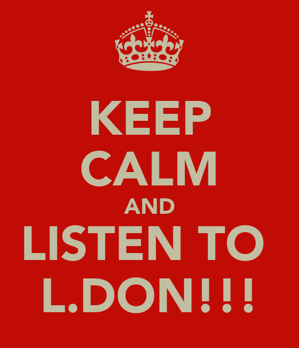 KEEP CALM AND LISTEN TO  L.DON!!!
