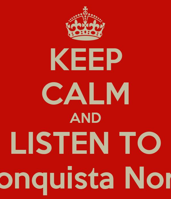KEEP CALM AND LISTEN TO La Conquista Norteña