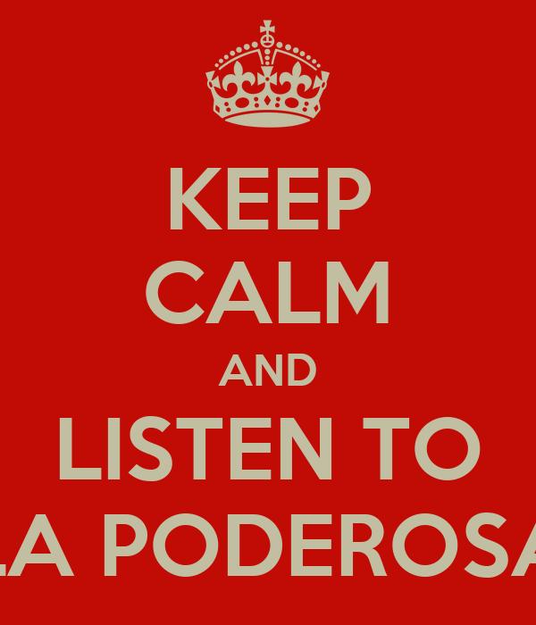 KEEP CALM AND LISTEN TO LA PODEROSA