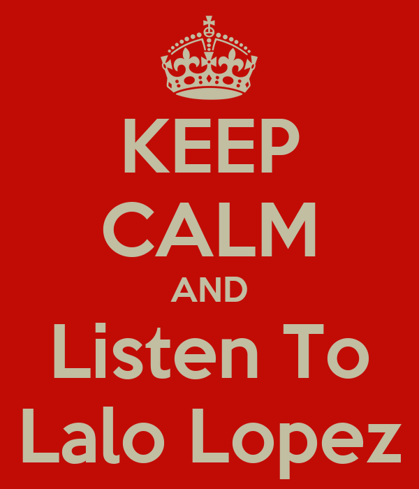 KEEP CALM AND Listen To Lalo Lopez
